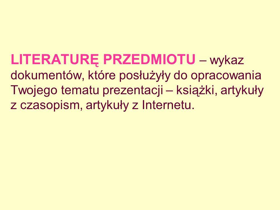 LITERATURĘ PRZEDMIOTU – wykaz dokumentów, które posłużyły do opracowania Twojego tematu prezentacji – książki, artykuły z czasopism, artykuły z Intern