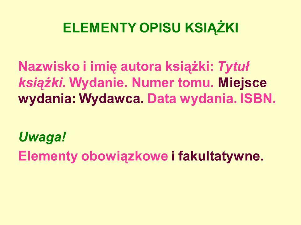 ELEMENTY OPISU KSIĄŻKI Nazwisko i imię autora książki: Tytuł książki. Wydanie. Numer tomu. Miejsce wydania: Wydawca. Data wydania. ISBN. Uwaga! Elemen