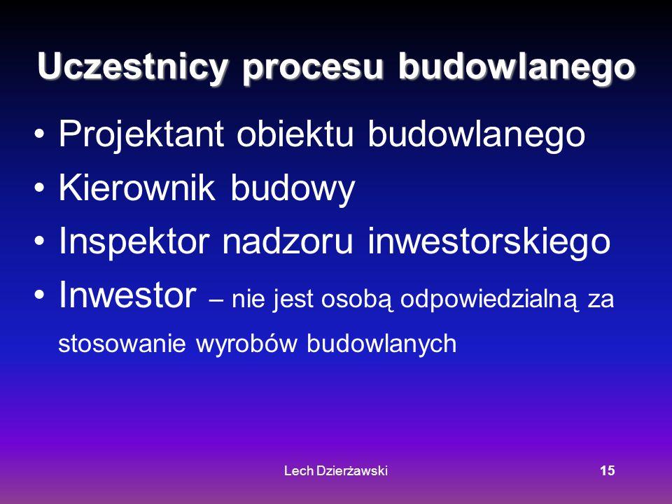 Lech Dzierżawski15 Uczestnicy procesu budowlanego Projektant obiektu budowlanego Kierownik budowy Inspektor nadzoru inwestorskiego Inwestor – nie jest osobą odpowiedzialną za stosowanie wyrobów budowlanych