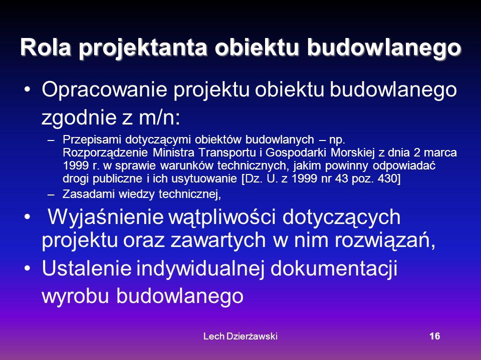 Lech Dzierżawski16 Rola projektanta obiektu budowlanego Opracowanie projektu obiektu budowlanego zgodnie z m/n: –Przepisami dotyczącymi obiektów budowlanych – np.