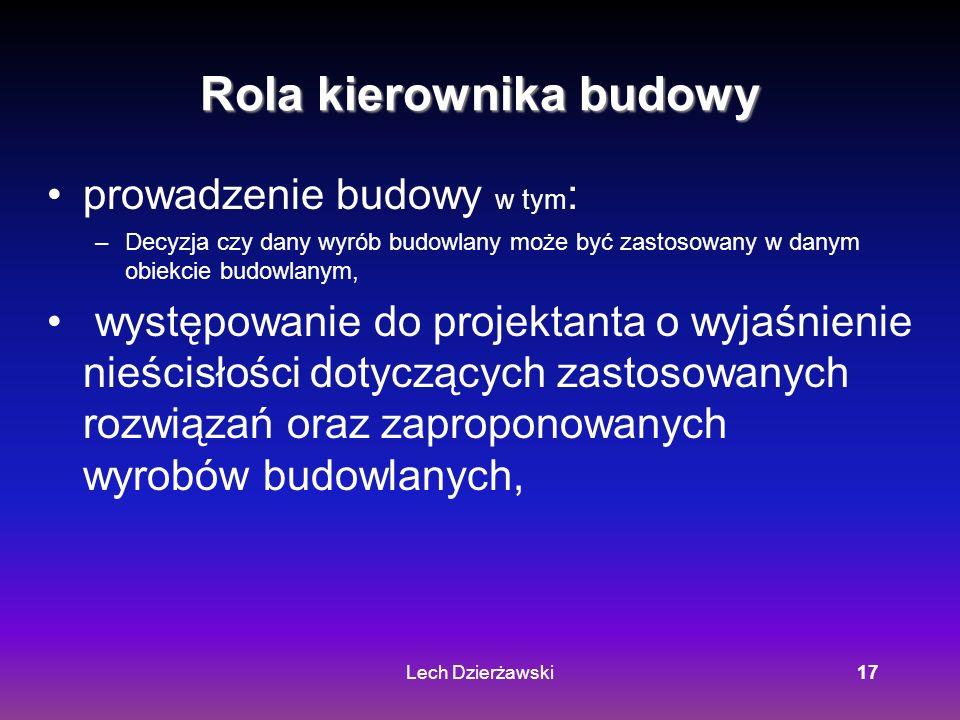 Lech Dzierżawski17 Rola kierownika budowy prowadzenie budowy w tym : –Decyzja czy dany wyrób budowlany może być zastosowany w danym obiekcie budowlanym, występowanie do projektanta o wyjaśnienie nieścisłości dotyczących zastosowanych rozwiązań oraz zaproponowanych wyrobów budowlanych,