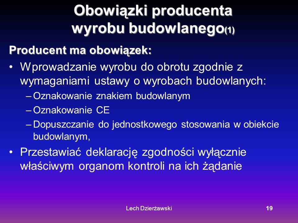 Lech Dzierżawski19 Obowiązki producenta wyrobu budowlanego (1) Producent ma obowiązek: Wprowadzanie wyrobu do obrotu zgodnie z wymaganiami ustawy o wyrobach budowlanych: –Oznakowanie znakiem budowlanym –Oznakowanie CE –Dopuszczanie do jednostkowego stosowania w obiekcie budowlanym, Przestawiać deklarację zgodności wyłącznie właściwym organom kontroli na ich żądanie