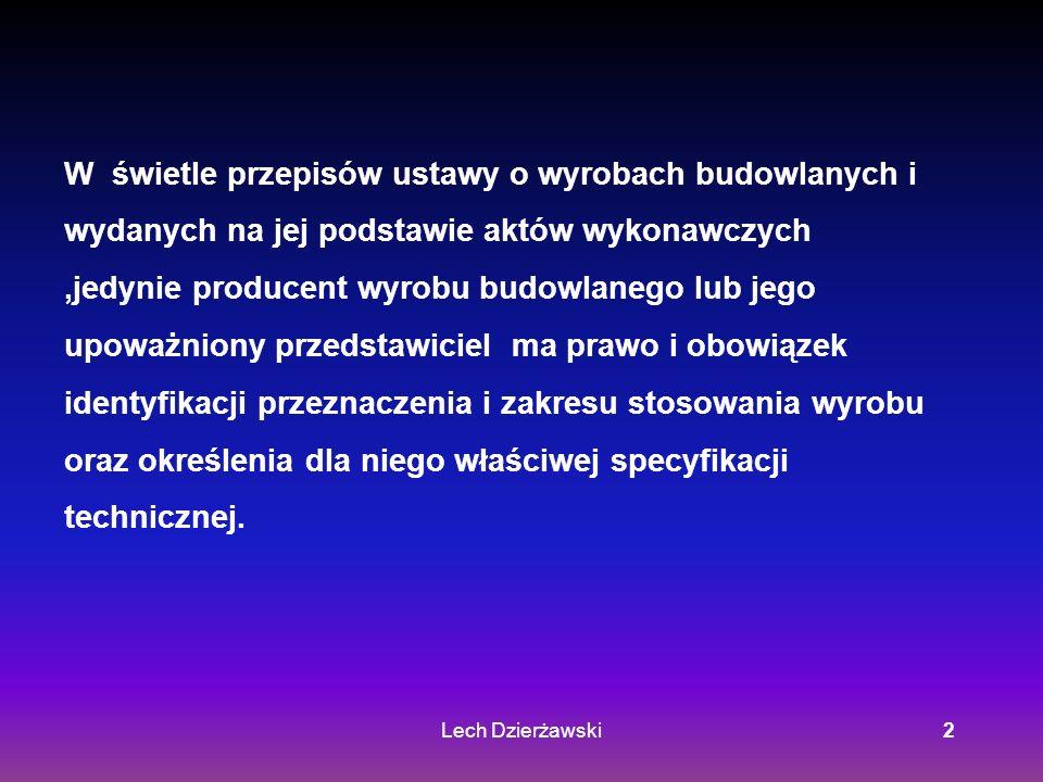 Lech Dzierżawski2 W świetle przepisów ustawy o wyrobach budowlanych i wydanych na jej podstawie aktów wykonawczych,jedynie producent wyrobu budowlanego lub jego upoważniony przedstawiciel ma prawo i obowiązek identyfikacji przeznaczenia i zakresu stosowania wyrobu oraz określenia dla niego właściwej specyfikacji technicznej.