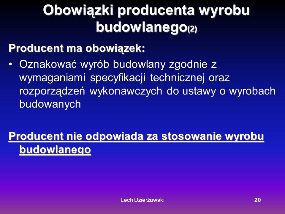 Lech Dzierżawski20 Obowiązki producenta wyrobu budowlanego (2) Producent ma obowiązek: Oznakować wyrób budowlany zgodnie z wymaganiami specyfikacji technicznej oraz rozporządzeń wykonawczych do ustawy o wyrobach budowanych Producent nie odpowiada za stosowanie wyrobu budowlanego