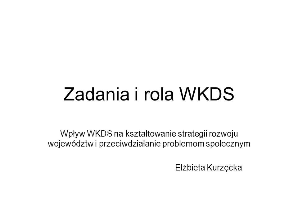 Zadania i rola WKDS Wpływ WKDS na kształtowanie strategii rozwoju województw i przeciwdziałanie problemom społecznym Elżbieta Kurzęcka