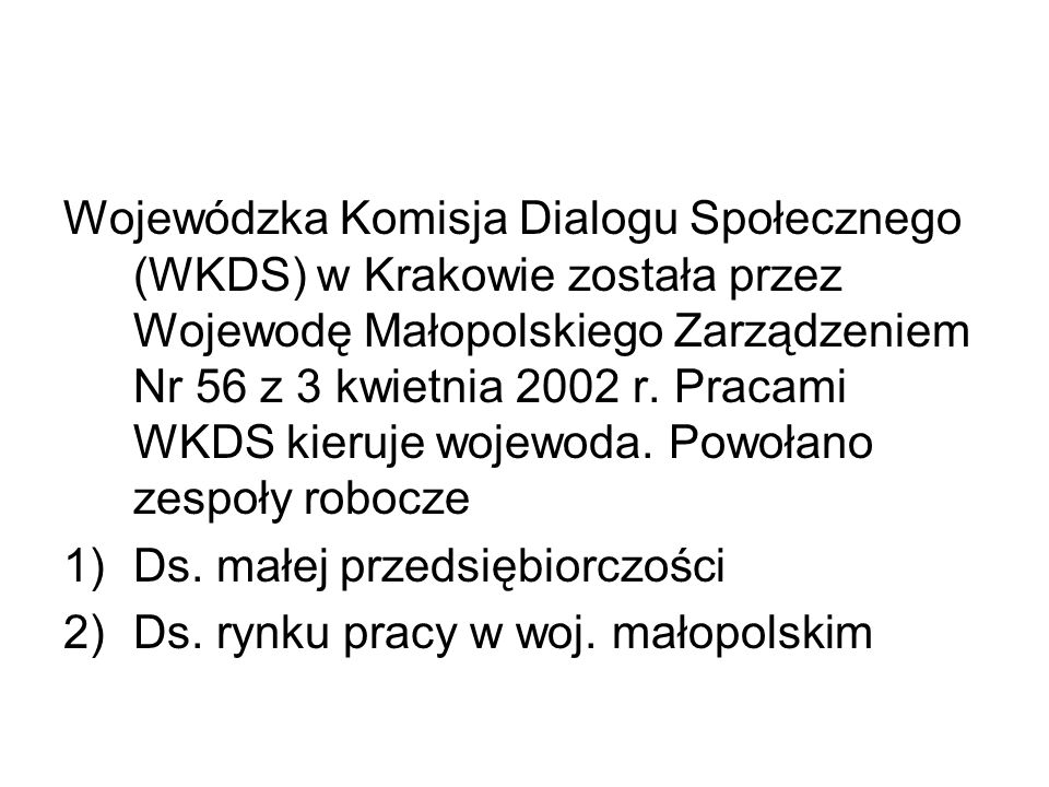 Wojewódzka Komisja Dialogu Społecznego (WKDS) w Krakowie została przez Wojewodę Małopolskiego Zarządzeniem Nr 56 z 3 kwietnia 2002 r.