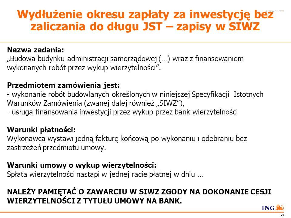 Do not put content in the Brand Signature area 24/02/2014 10:59 19 Wydłużenie okresu zapłaty za inwestycję bez zaliczania do długu JST Proponowane rozwiązanie: - inwestycja realizowana w oczekiwanym przez Zamawiającego okresie - rozliczenie z Wykonawcą: jedna faktura końcowa wystawiana po realizacji inwestycji - Wykonawca zapewnia finansowanie (wykup wierzytelności na okres 1 roku) OKRES REALIZACJI INWESTYCJIOKRES FINANSOWANIA 1.01.20111.01.20121.01.20131.01.2014 WYSTAWIENIE FAKTURY KOŃCOWEJ