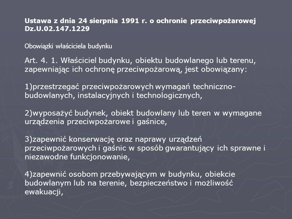 Ustawa z dnia 24 sierpnia 1991 r. o ochronie przeciwpożarowej Dz.U.02.147.1229 Art. 4. 1. Właściciel budynku, obiektu budowlanego lub terenu, zapewnia