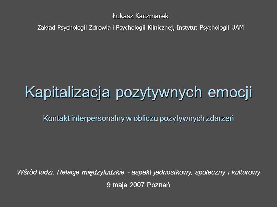 Kapitalizacja pozytywnych emocji Kontakt interpersonalny w obliczu pozytywnych zdarzeń Łukasz Kaczmarek Zakład Psychologii Zdrowia i Psychologii Klini