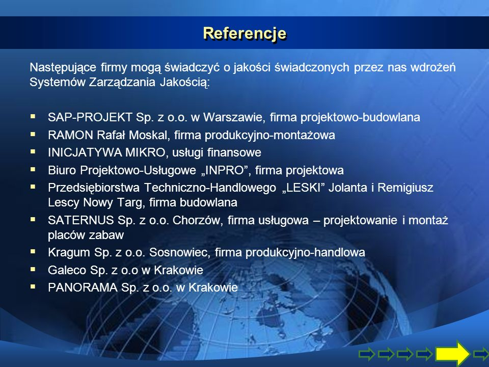 Referencje Następujące firmy mogą świadczyć o jakości świadczonych przez nas wdrożeń Systemów Zarządzania Jakością: SAP-PROJEKT Sp. z o.o. w Warszawie
