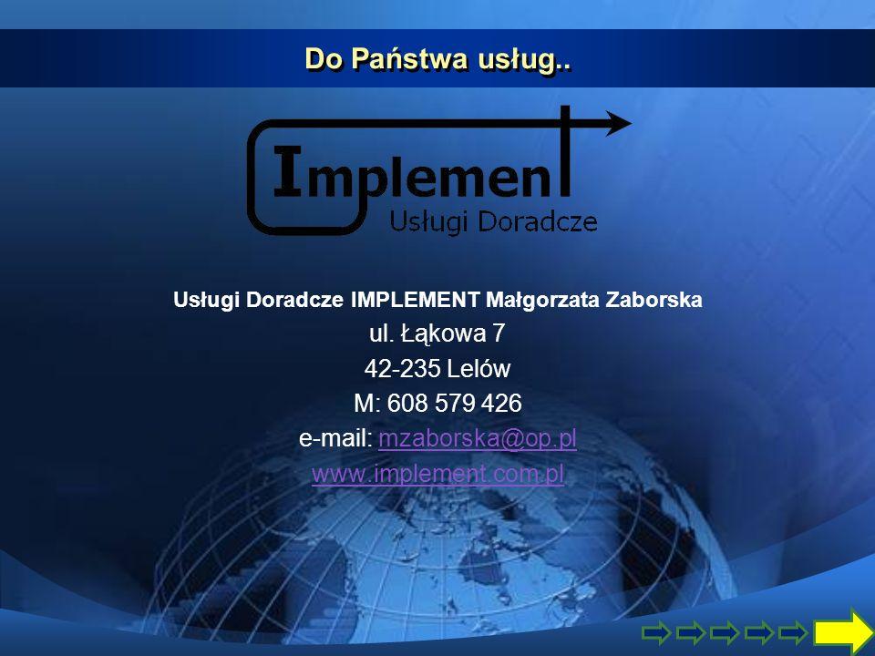 Do Państwa usług.. Usługi Doradcze IMPLEMENT Małgorzata Zaborska ul. Łąkowa 7 42-235 Lelów M: 608 579 426 e-mail: mzaborska@op.plmzaborska@op.pl www.i