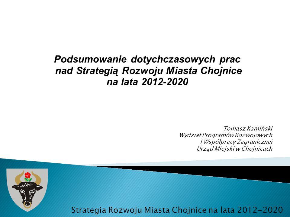Podsumowanie dotychczasowych prac nad Strategią Rozwoju Miasta Chojnice na lata 2012-2020 Strategia Rozwoju Miasta Chojnice na lata 2012-2020 Tomasz K