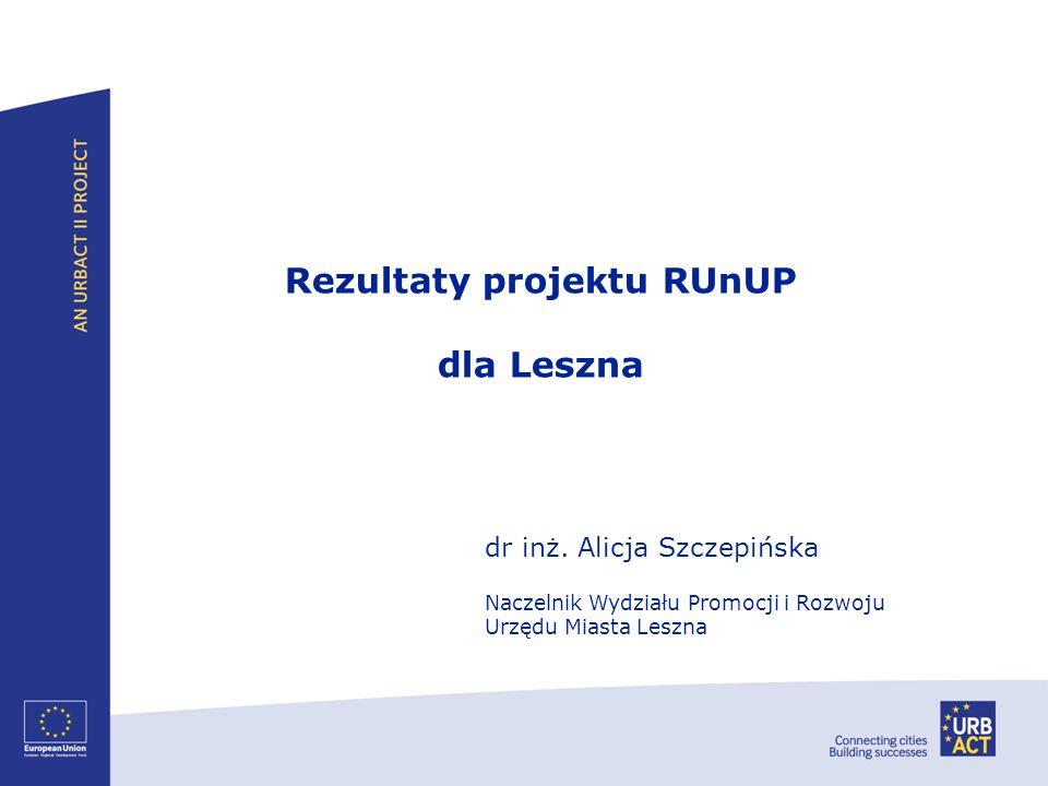 Rezultaty projektu RUnUP dla Leszna dr inż. Alicja Szczepińska Naczelnik Wydziału Promocji i Rozwoju Urzędu Miasta Leszna