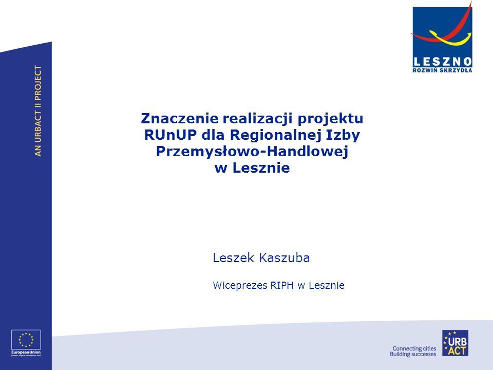Leszek Kaszuba Wiceprezes RIPH w Lesznie Znaczenie realizacji projektu RUnUP dla Regionalnej Izby Przemysłowo-Handlowej w Lesznie
