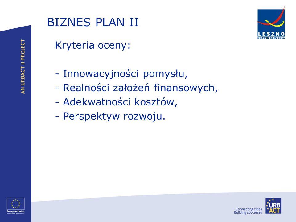 BIZNES PLAN II Kryteria oceny: - Innowacyjności pomysłu, - Realności założeń finansowych, - Adekwatności kosztów, - Perspektyw rozwoju.