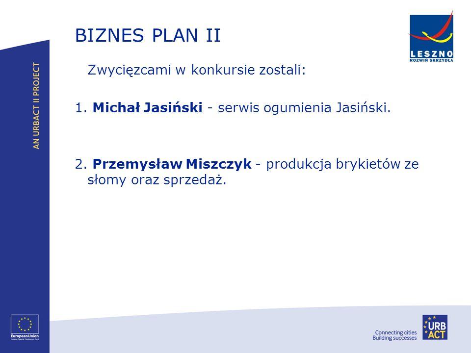 BIZNES PLAN II Zwycięzcami w konkursie zostali: 1. Michał Jasiński - serwis ogumienia Jasiński. 2. Przemysław Miszczyk - produkcja brykietów ze słomy