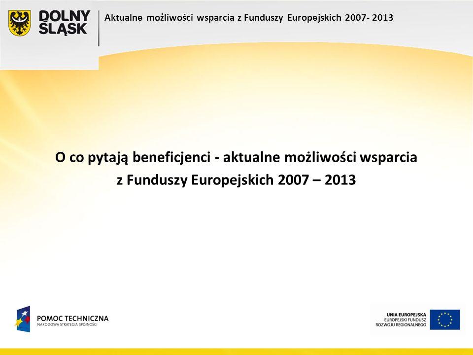Aktualne możliwości wsparcia z Funduszy Europejskich 2007- 2013 O co pytają beneficjenci - aktualne możliwości wsparcia z Funduszy Europejskich 2007 –