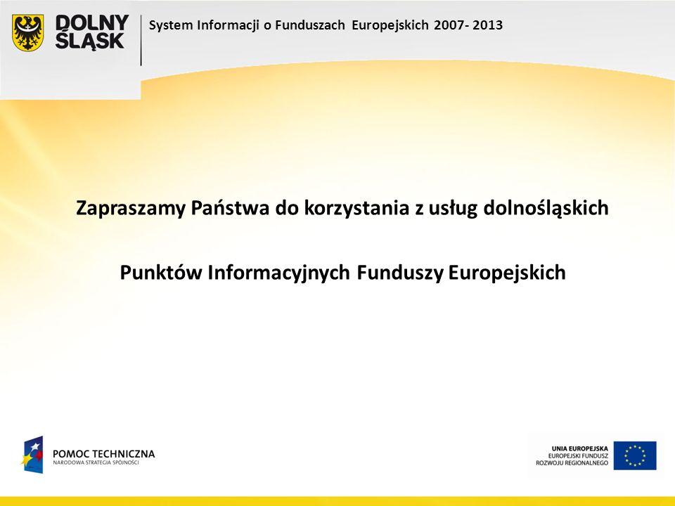 System Informacji o Funduszach Europejskich 2007- 2013 Zapraszamy Państwa do korzystania z usług dolnośląskich Punktów Informacyjnych Funduszy Europej