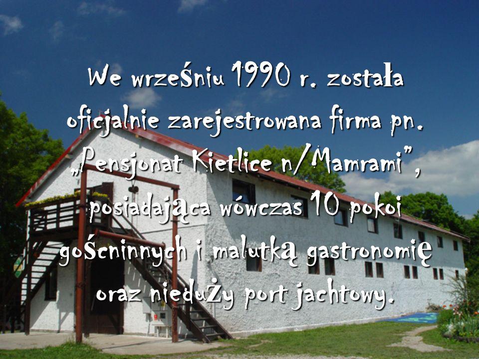 We wrze ś niu 1990 r. zosta ł a oficjalnie zarejestrowana firma pn. Pensjonat Kietlice n/Mamrami, posiadaj ą ca wówczas 10 pokoi go ś cninnych i malut