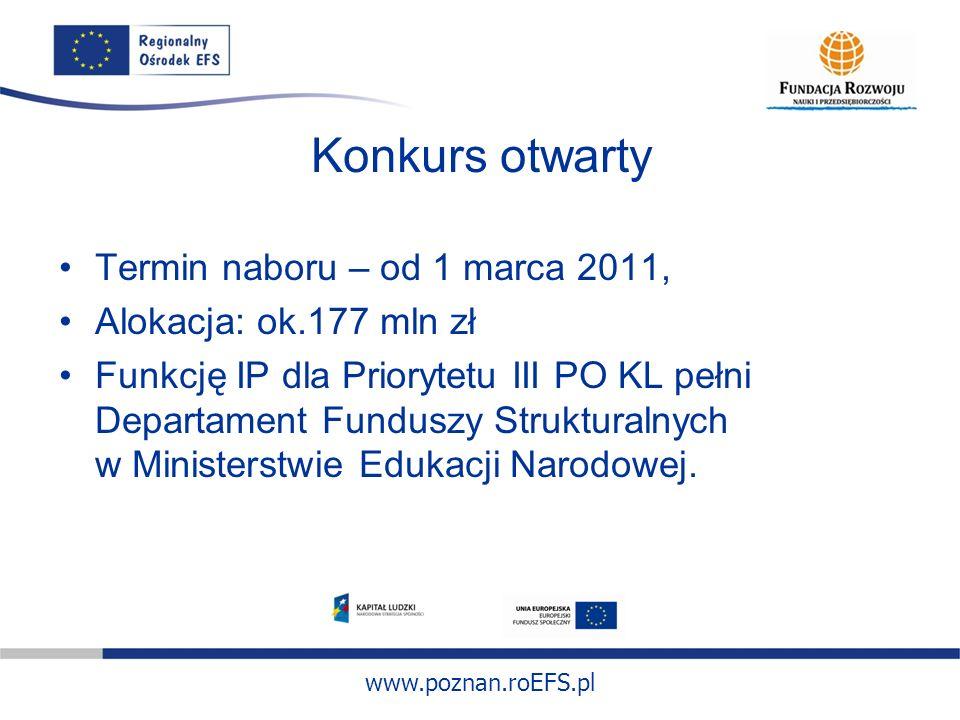 www.poznan.roEFS.pl Termin naboru – od 1 marca 2011, Alokacja: ok.177 mln zł Funkcję IP dla Priorytetu III PO KL pełni Departament Funduszy Struktural