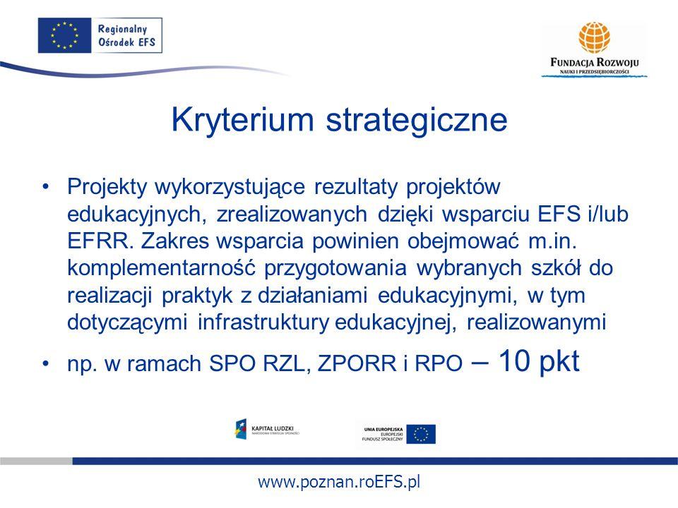 www.poznan.roEFS.pl Kryterium strategiczne Projekty wykorzystujące rezultaty projektów edukacyjnych, zrealizowanych dzięki wsparciu EFS i/lub EFRR. Za