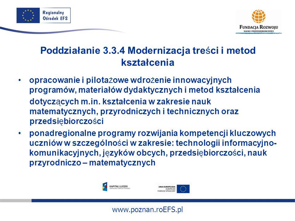 www.poznan.roEFS.pl Poddziałanie 3.3.4 Modernizacja treści i metod kształcenia opracowanie i pilotażowe wdrożenie innowacyjnych programów, materiałów
