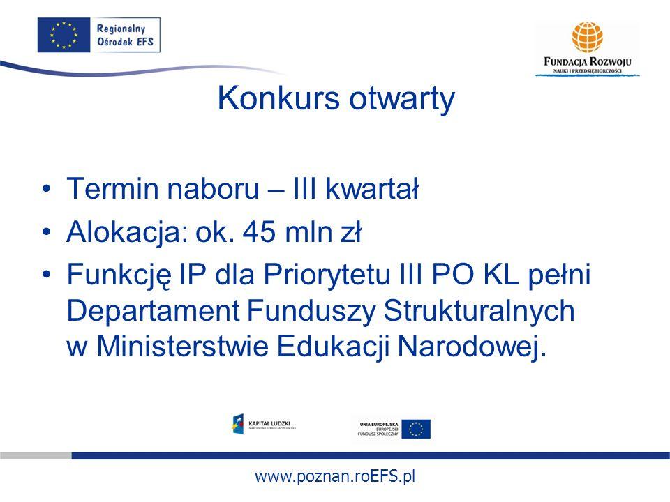 www.poznan.roEFS.pl Konkurs otwarty Termin naboru – III kwartał Alokacja: ok. 45 mln zł Funkcję IP dla Priorytetu III PO KL pełni Departament Funduszy