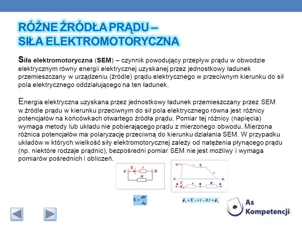 S iła elektromotoryczna (SEM) – czynnik powodujący przepływ prądu w obwodzie elektrycznym równy energii elektrycznej uzyskanej przez jednostkowy ładun