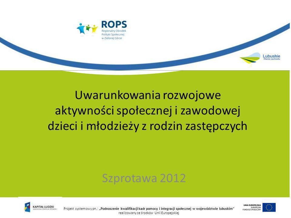 Projekt systemowy pn.: Podnoszenie kwalifikacji kadr pomocy i integracji społecznej w województwie lubuskim realizowany ze środków Unii Europejskiej Uwarunkowania rozwojowe aktywności społecznej i zawodowej dzieci i młodzieży z rodzin zastępczych Szprotawa 2012