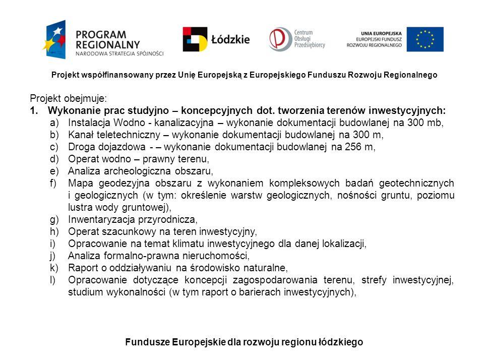 Fundusze Europejskie dla rozwoju regionu łódzkiego Projekt współfinansowany przez Unię Europejską z Europejskiego Funduszu Rozwoju Regionalnego Ciąg dalszy: 2.Inwestycje polegające na uzupełnieniu brakujących elementów uzbrojenia technicznego terenów inwestycyjnych a)Budowa drogi wraz z kanalizacją deszczową na obszarze terenu inwestycyjnego (wraz z dojazdem do drogi głównej) o długości 256 mb oraz wykonanie 8 zjazdów indywidualnych), b)Budowa instalacji wodno –kanalizacyjnej o długości 300 mb, c)Wykonanie kanału teletechnicznego o długości 300 mb,