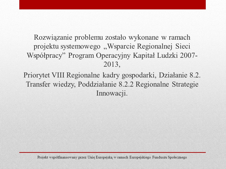 Rozwiązanie problemu zostało wykonane w ramach projektu systemowego Wsparcie Regionalnej Sieci Współpracy Program Operacyjny Kapitał Ludzki 2007- 2013