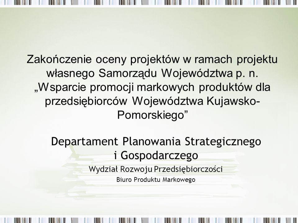 Departament Planowania Strategicznego i Gospodarczego Wydział Rozwoju Przedsiębiorczości Biuro Produktu Markowego Zakończenie oceny projektów w ramach projektu własnego Samorządu Województwa p.