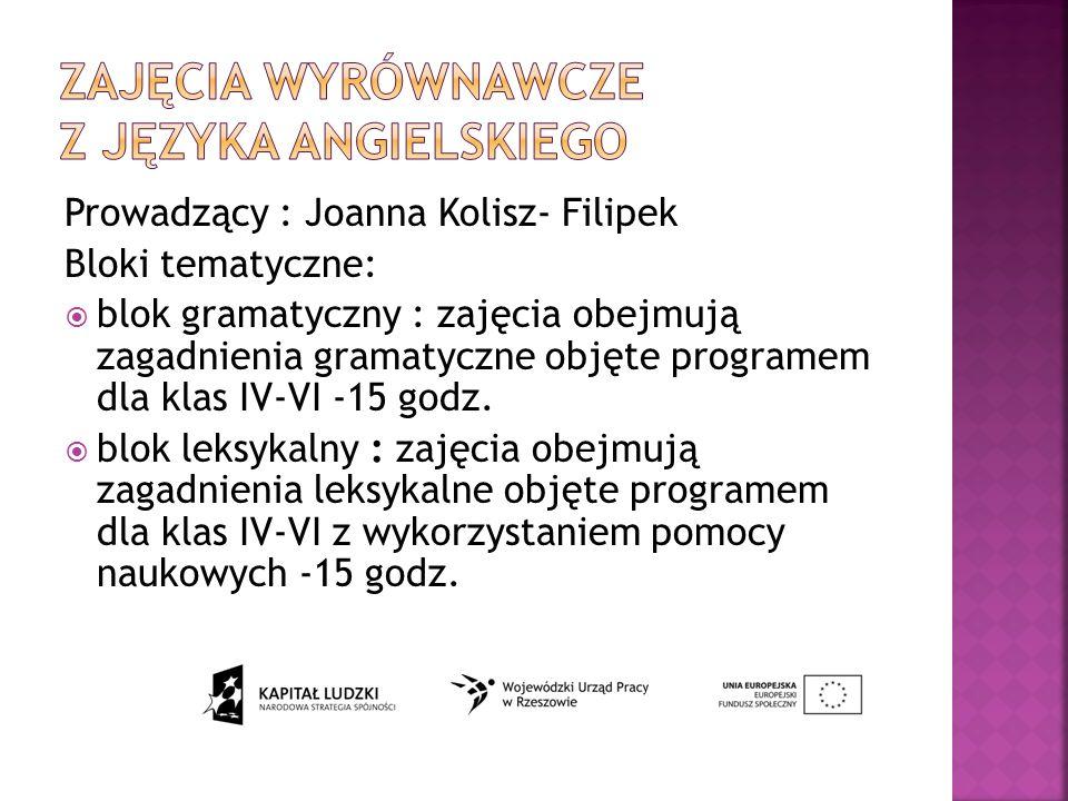 Prowadzący : Joanna Kolisz- Filipek Bloki tematyczne: blok gramatyczny : zajęcia obejmują zagadnienia gramatyczne objęte programem dla klas IV-VI -15 godz.