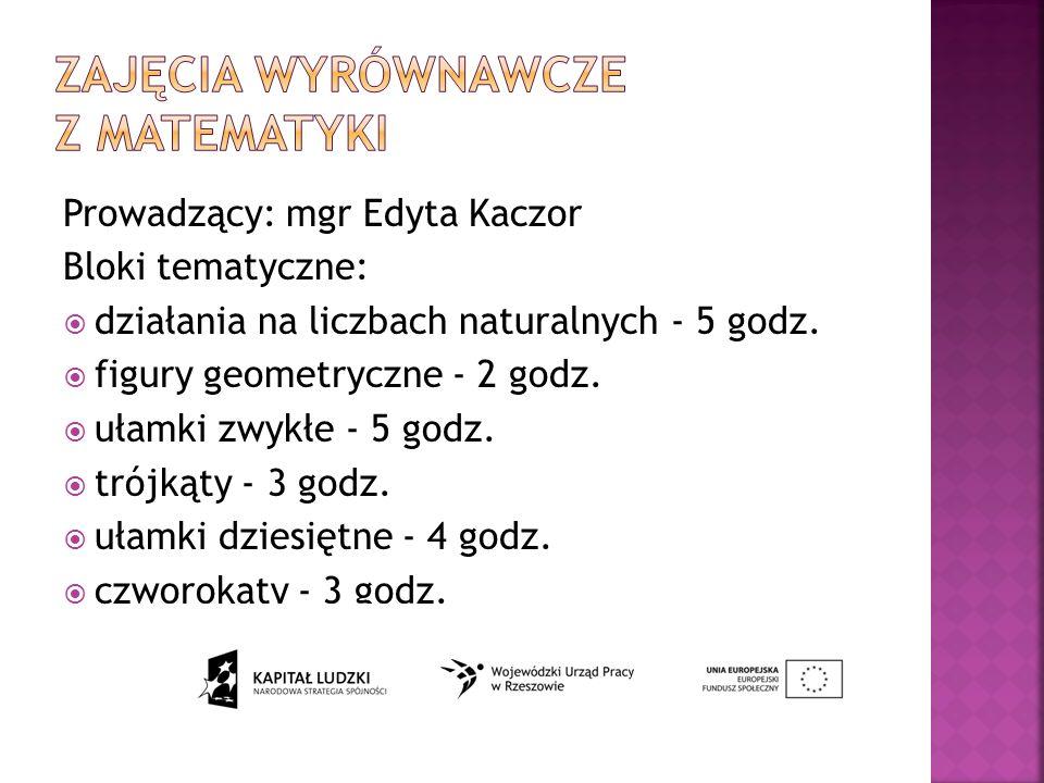 Prowadzący: mgr Edyta Kaczor Bloki tematyczne: działania na liczbach naturalnych - 5 godz.