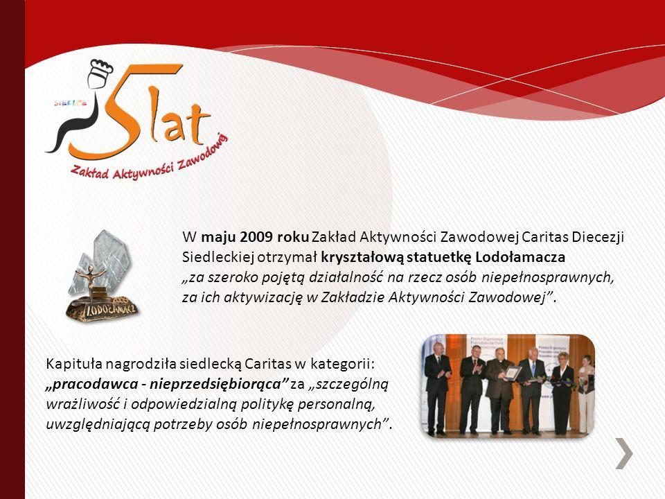 W maju 2009 roku Zakład Aktywności Zawodowej Caritas Diecezji Siedleckiej otrzymał kryształową statuetkę Lodołamacza za szeroko pojętą działalność na