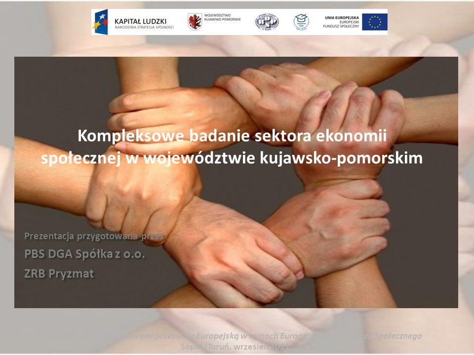 Kompleksowe badanie sektora ekonomii społecznej w województwie kujawsko-pomorskim Zadanie współfinansowane przez Unię Europejską w ramach Europejskieg