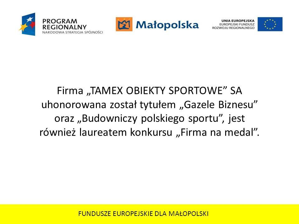 FUNDUSZE EUROPEJSKIE DLA MAŁOPOLSKI Firma TAMEX OBIEKTY SPORTOWE SA uhonorowana został tytułem Gazele Biznesu oraz Budowniczy polskiego sportu, jest r
