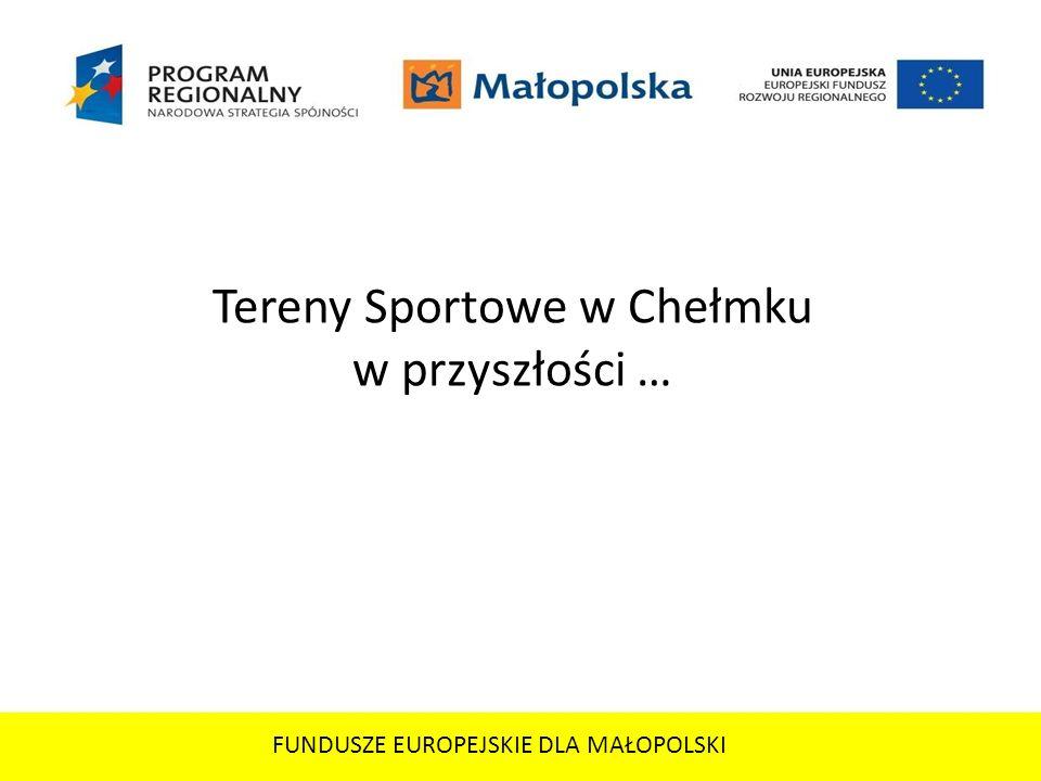 FUNDUSZE EUROPEJSKIE DLA MAŁOPOLSKI Tereny Sportowe w Chełmku w przyszłości …