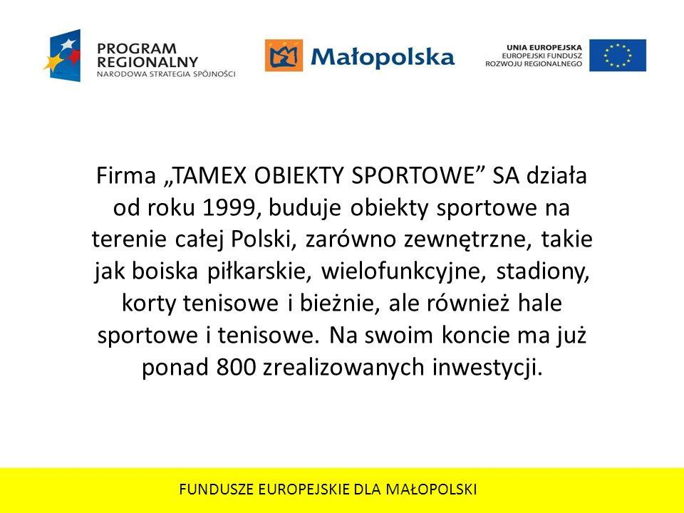 FUNDUSZE EUROPEJSKIE DLA MAŁOPOLSKI Firma TAMEX OBIEKTY SPORTOWE SA działa od roku 1999, buduje obiekty sportowe na terenie całej Polski, zarówno zewn