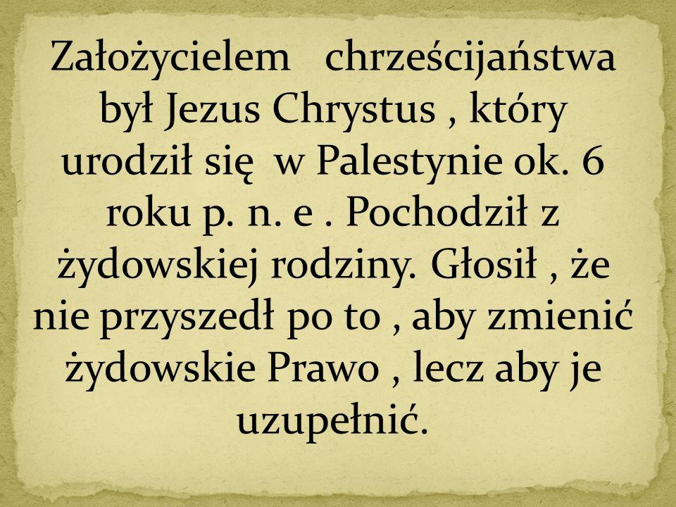 Założycielem chrześcijaństwa był Jezus Chrystus, który urodził się w Palestynie ok. 6 roku p. n. e. Pochodził z żydowskiej rodziny. Głosił, że nie prz