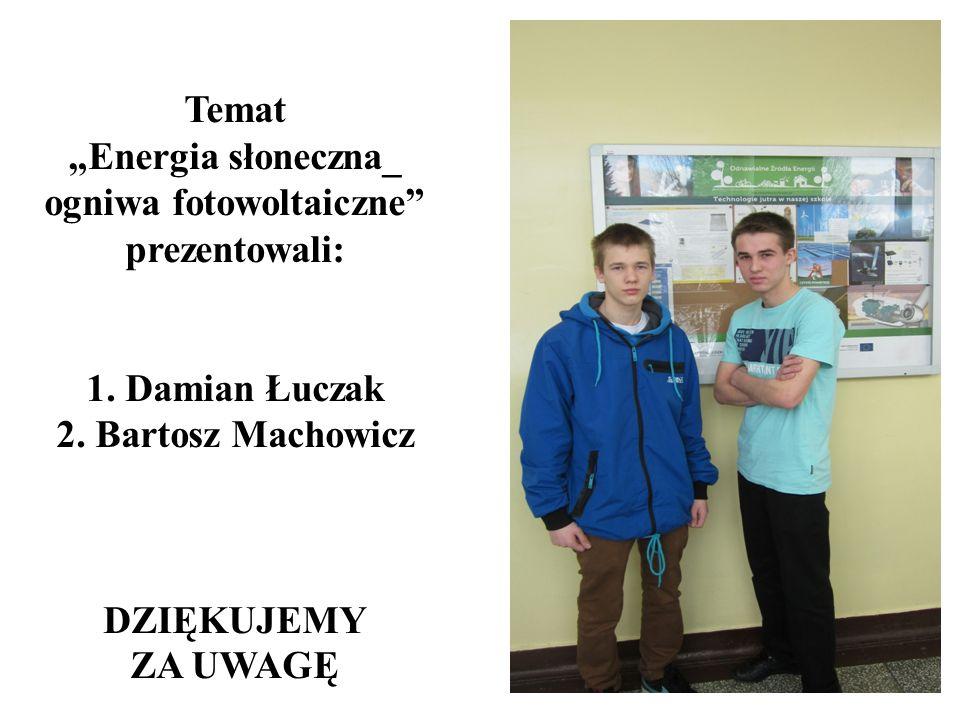 Temat Energia słoneczna_ ogniwa fotowoltaiczne prezentowali: 1. Damian Łuczak 2. Bartosz Machowicz DZIĘKUJEMY ZA UWAGĘ