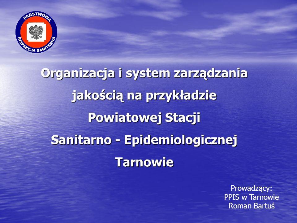 Organizacja i system zarządzania jakością na przykładzie Powiatowej Stacji Sanitarno - Epidemiologicznej Tarnowie Prowadzący: PPIS w Tarnowie Roman Ba