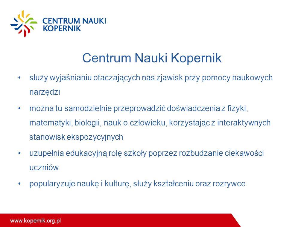 www.kopernik.org.pl Centrum Nauki Kopernik służy wyjaśnianiu otaczających nas zjawisk przy pomocy naukowych narzędzi można tu samodzielnie przeprowadzić doświadczenia z fizyki, matematyki, biologii, nauk o człowieku, korzystając z interaktywnych stanowisk ekspozycyjnych uzupełnia edukacyjną rolę szkoły poprzez rozbudzanie ciekawości uczniów popularyzuje naukę i kulturę, służy kształceniu oraz rozrywce