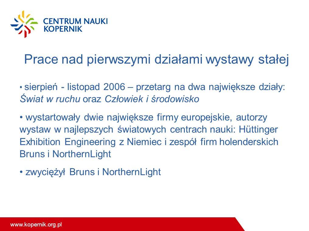 www.kopernik.org.pl Prace nad pierwszymi działami wystawy stałej sierpień - listopad 2006 – przetarg na dwa największe działy: Świat w ruchu oraz Czło
