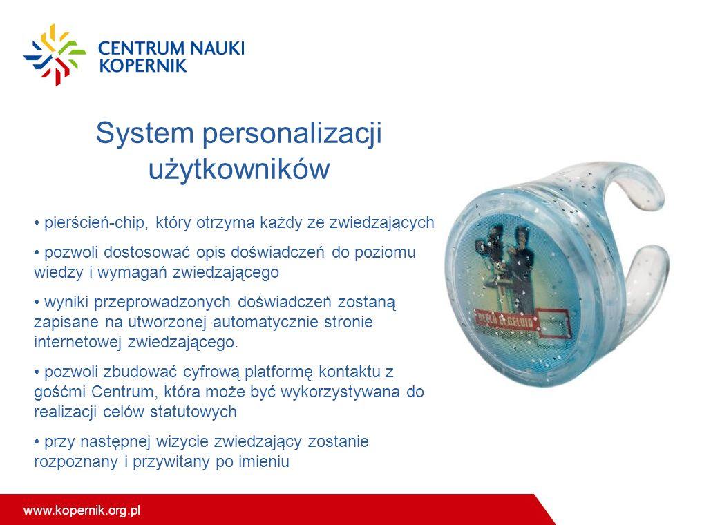 www.kopernik.org.pl System personalizacji użytkowników pierścień-chip, który otrzyma każdy ze zwiedzających pozwoli dostosować opis doświadczeń do poziomu wiedzy i wymagań zwiedzającego wyniki przeprowadzonych doświadczeń zostaną zapisane na utworzonej automatycznie stronie internetowej zwiedzającego.