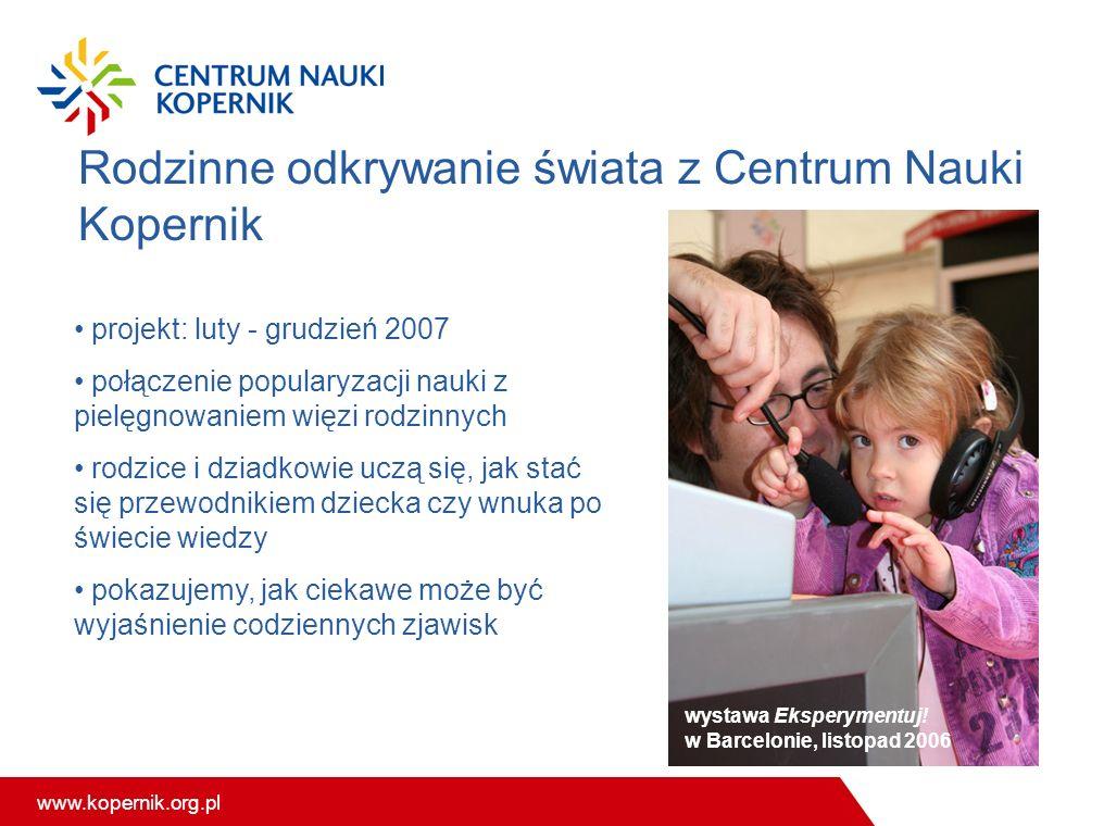www.kopernik.org.pl Rodzinne odkrywanie świata z Centrum Nauki Kopernik projekt: luty - grudzień 2007 połączenie popularyzacji nauki z pielęgnowaniem