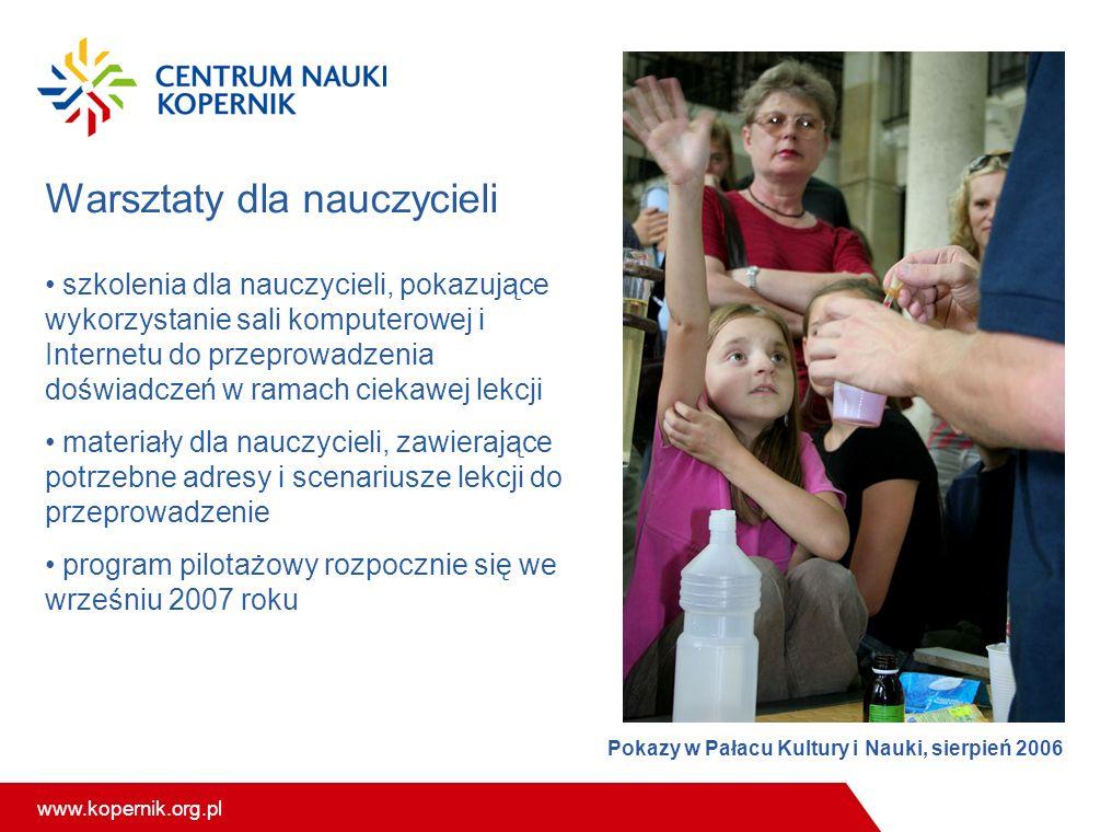 www.kopernik.org.pl Warsztaty dla nauczycieli szkolenia dla nauczycieli, pokazujące wykorzystanie sali komputerowej i Internetu do przeprowadzenia doświadczeń w ramach ciekawej lekcji materiały dla nauczycieli, zawierające potrzebne adresy i scenariusze lekcji do przeprowadzenie program pilotażowy rozpocznie się we wrześniu 2007 roku Pokazy w Pałacu Kultury i Nauki, sierpień 2006