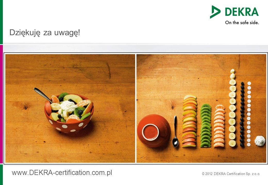 Dziękuję za uwagę! www.DEKRA-certification.com.pl © 2012 DEKRA Certification Sp. z o.o.