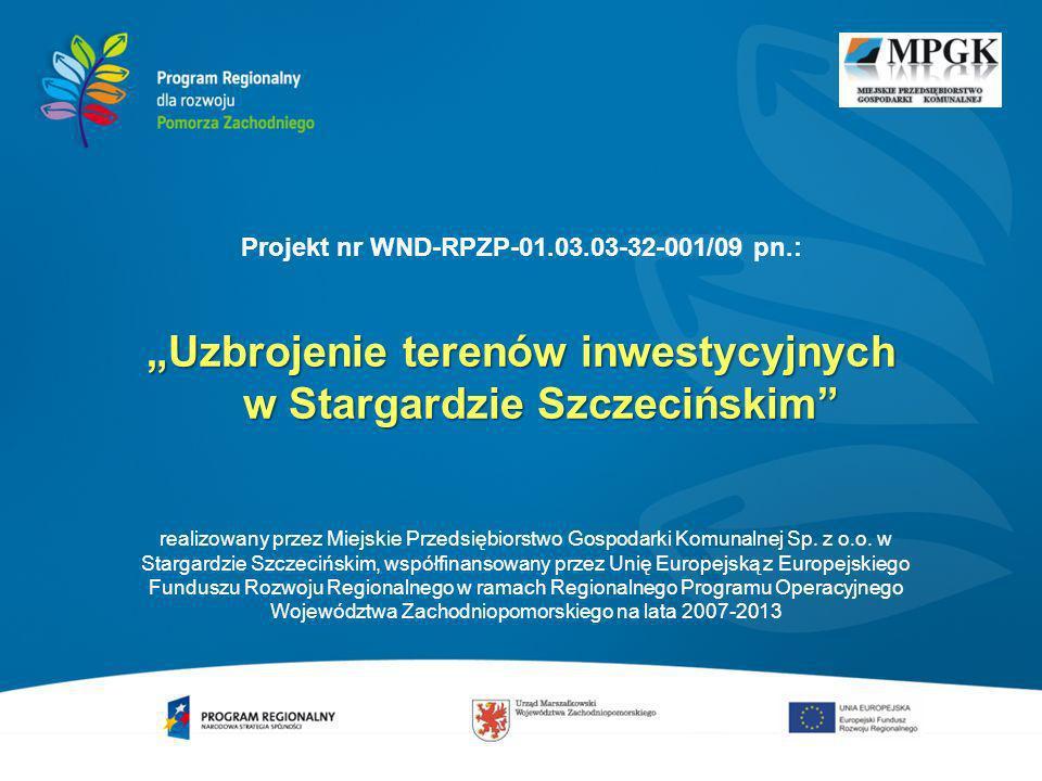 Projekt nr WND-RPZP-01.03.03-32-001/09 pn.: Uzbrojenie terenów inwestycyjnych w Stargardzie Szczecińskim Projekt dofinansowania z Europejskiego Funduszu Rozwoju Regionalnego w ramach Programu Operacyjnego Województwa Zachodniopomorskiego na lata 2007-2013, Oś 1.