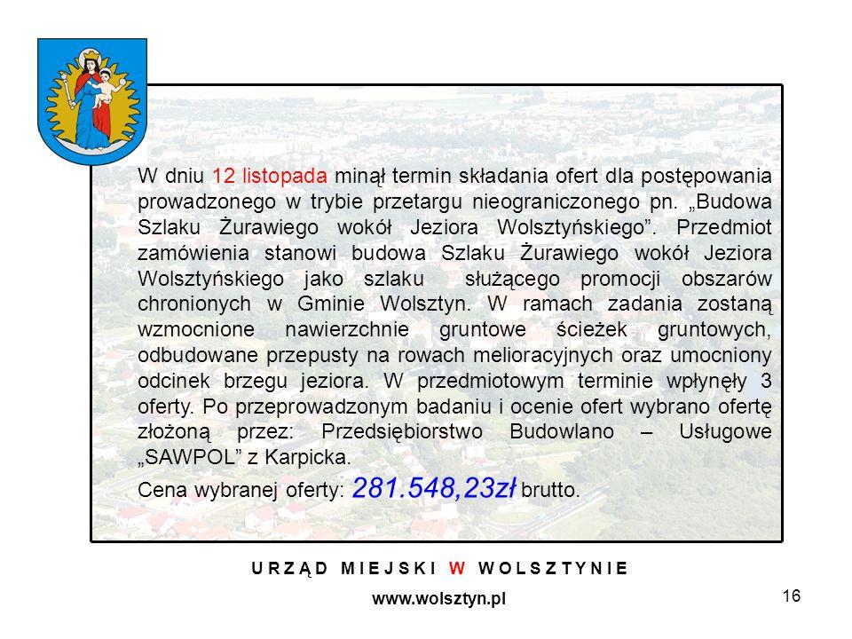 16 U R Z Ą D M I E J S K I W W O L S Z T Y N I E www.wolsztyn.pl W dniu 12 listopada minął termin składania ofert dla postępowania prowadzonego w trybie przetargu nieograniczonego pn.